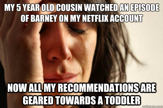 My 5 year old cousin watched an episode of Barney on my Netflix account  Now all my recommendations are geared towards a toddler - My 5 year old cousin watched an episode of Barney on my Netflix account  Now all my recommendations are geared towards a toddler  First World Problems