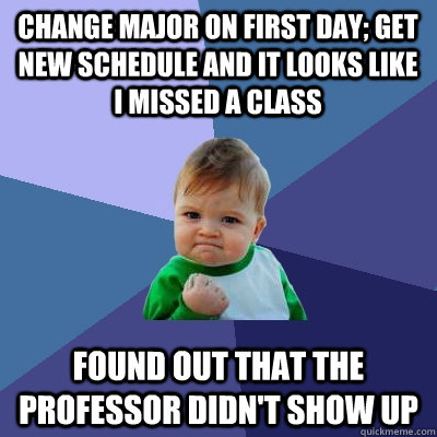 Change Major on first day; get new schedule and it looks like I missed a class Found out that the professor didn't show up  Success Kid