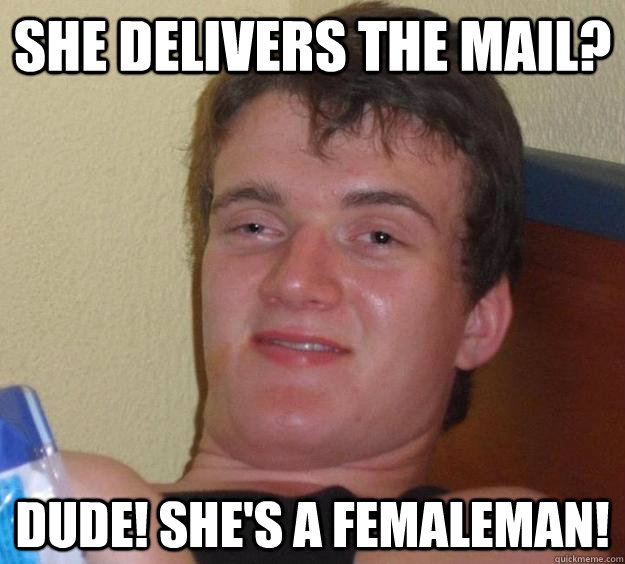 She delivers the mail? Dude! she's a femaleman! - She delivers the mail? Dude! she's a femaleman!  10 Guy