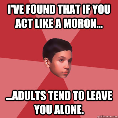I've found that if you act like a moron... ...adults tend to leave you alone.  Modest Marco