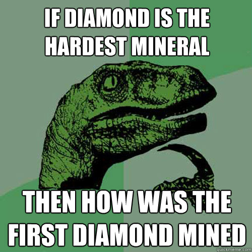 If diamond is the hardest mineral then how was the first diamond mined - If diamond is the hardest mineral then how was the first diamond mined  Philosoraptor