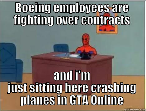 When I read stories about Boeing - BOEING EMPLOYEES ARE FIGHTING OVER CONTRACTS AND I'M JUST SITTING HERE CRASHING PLANES IN GTA ONLINE Spiderman Desk