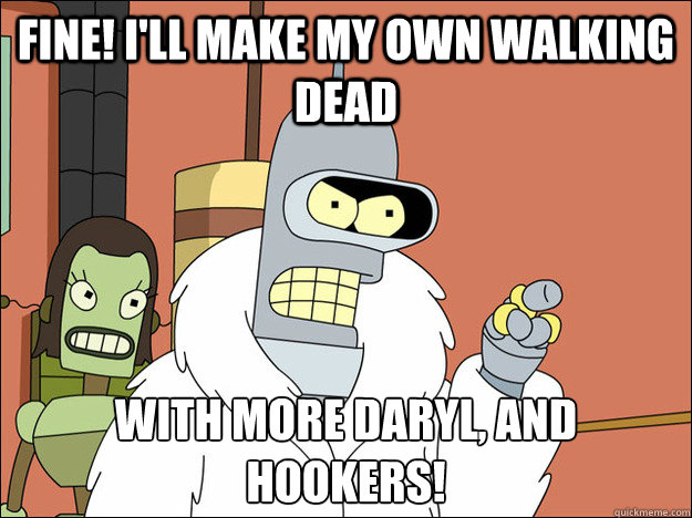 Fine! I'll make my own Walking Dead With more daryl, and hookers!
