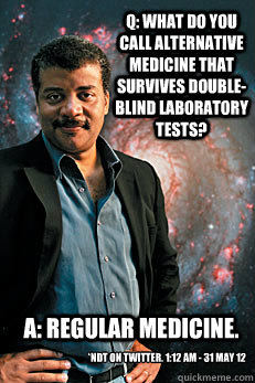 Q: What do you call Alternative Medicine that survives double-blind laboratory tests?  A: Regular Medicine. *NDT on Twitter. 1:12 AM - 31 May 12 - Q: What do you call Alternative Medicine that survives double-blind laboratory tests?  A: Regular Medicine. *NDT on Twitter. 1:12 AM - 31 May 12  Neil deGrasse Tyson