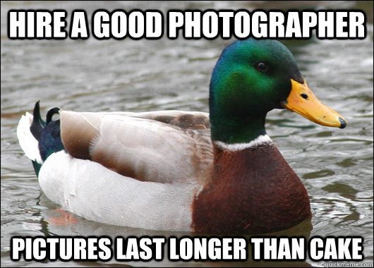 Hire a good photographer Pictures last longer than cake - Hire a good photographer Pictures last longer than cake  Actual Advice Mallard