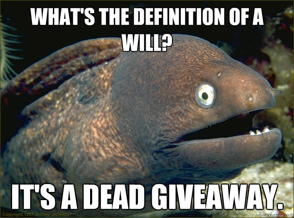 What's the definition of a will? It's a dead giveaway. - What's the definition of a will? It's a dead giveaway.  Bad Joke Eel