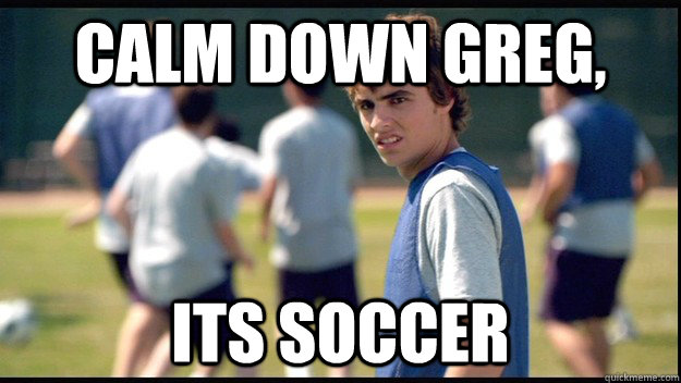 calm down greg its just soccer