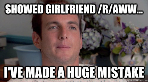 Showed girlfriend /r/aww... I've made a huge mistake - Showed girlfriend /r/aww... I've made a huge mistake  Huge Mistake Gob