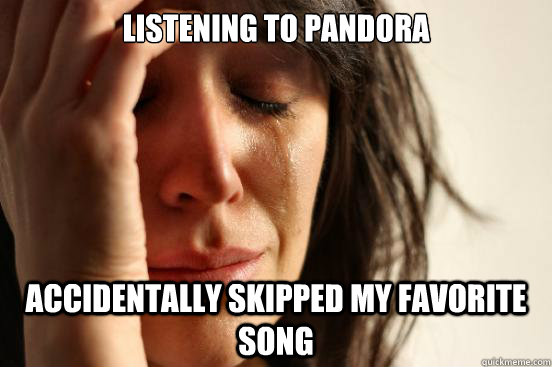 Listening to pandora accidentally skipped my favorite song - Listening to pandora accidentally skipped my favorite song  First World Problems