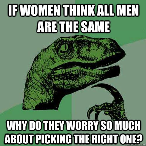 if women think all men are the same why do they worry so much about picking the right one? - if women think all men are the same why do they worry so much about picking the right one?  Philosoraptor