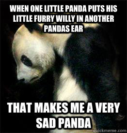 When one little panda puts his little furry willy in another pandas ear That makes me a very sad panda