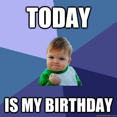 TODAY is my birthday - TODAY is my birthday  Success Kid