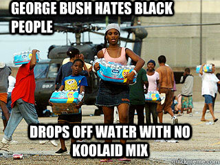 George Bush Hates Black People Drops off water with no koolaid mix - George Bush Hates Black People Drops off water with no koolaid mix  Misc