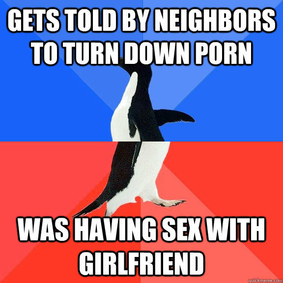 Gets told by neighbors to turn down porn was having sex with girlfriend - Gets told by neighbors to turn down porn was having sex with girlfriend  Socially Awkward Awesome Penguin