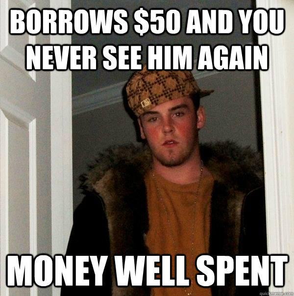 Borrows $50 and you never see him again money well spent - Borrows $50 and you never see him again money well spent  Scumbag Steve