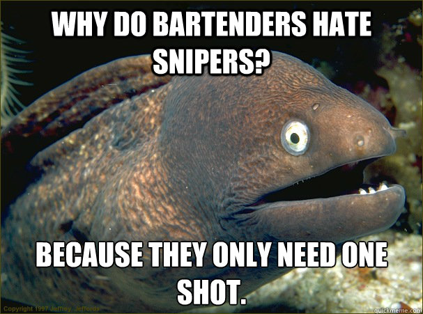 Why do bartenders hate snipers? Because they only need one shot. - Why do bartenders hate snipers? Because they only need one shot.  Bad Joke Eel