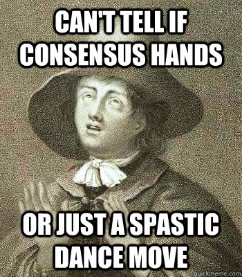 Can't tell if consensus hands or just a spastic dance move - Can't tell if consensus hands or just a spastic dance move  Quaker Problems