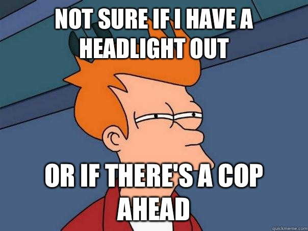 Not sure if I have a headlight out Or if there's a cop ahead - Not sure if I have a headlight out Or if there's a cop ahead  Futurama Fry
