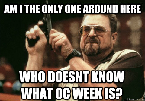 Am I the only one around here who doesnt know what oc week is? - Am I the only one around here who doesnt know what oc week is?  Am I the only one
