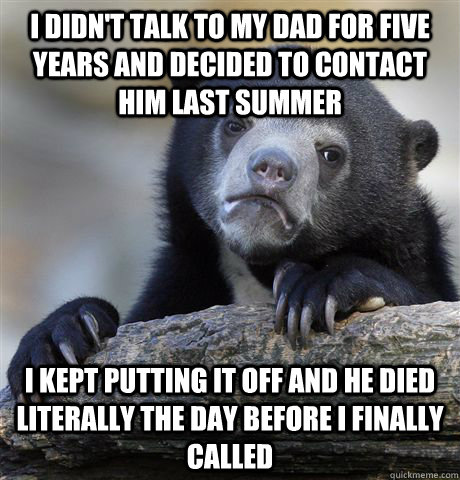 I didn't talk to my dad for five years and decided to contact him last summer I kept putting it off and he died literally the day before i finally called  Confession Bear