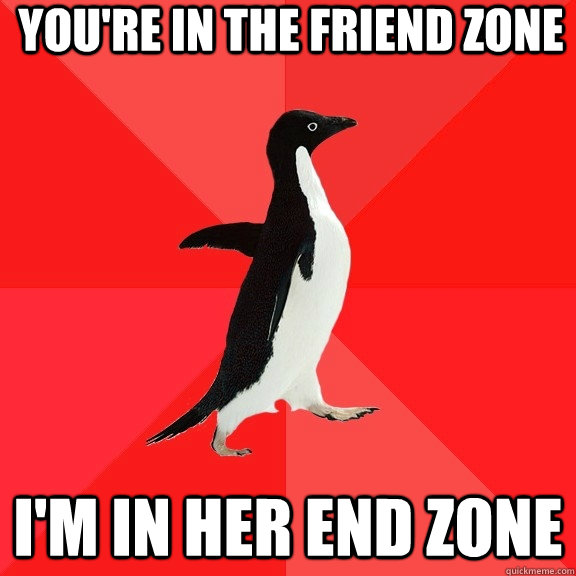 You're in the friend zone I'm in her end zone - You're in the friend zone I'm in her end zone  Socially Awesome Penguin