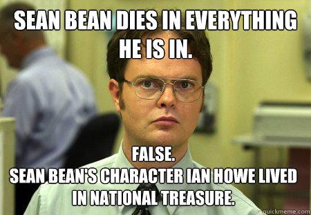 Sean Bean dies in everything he is in. False.  Sean Bean's character Ian Howe lived in National Treasure. - Sean Bean dies in everything he is in. False.  Sean Bean's character Ian Howe lived in National Treasure.  Dwight