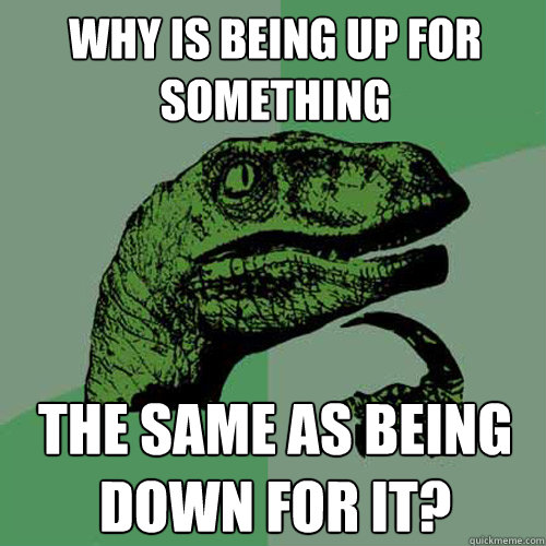 why is being up for something the same as being down for it? - why is being up for something the same as being down for it?  Philosoraptor