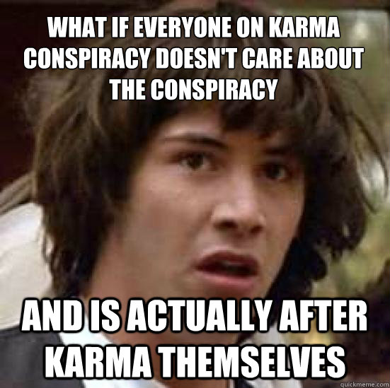 What if everyone on karma conspiracy doesn't care about the conspiracy and is actually after karma themselves - What if everyone on karma conspiracy doesn't care about the conspiracy and is actually after karma themselves  conspiracy keanu