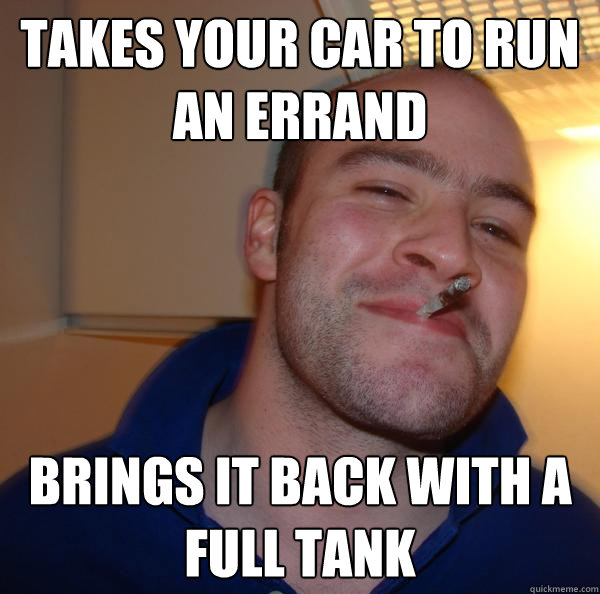 takes your car to run an errand brings it back with a full tank - takes your car to run an errand brings it back with a full tank  Misc