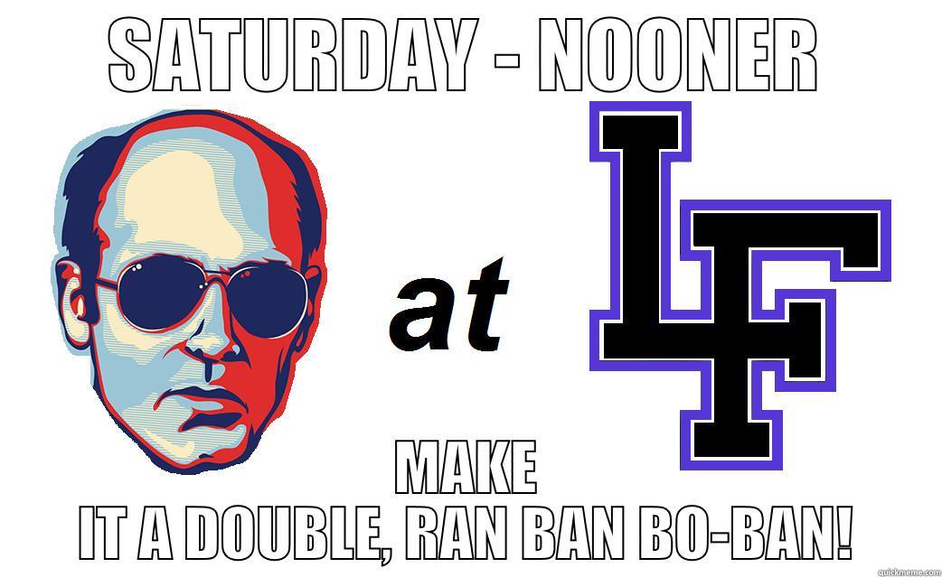 SATURDAY - NOONER MAKE IT A DOUBLE, RAN BAN BO-BAN! Misc