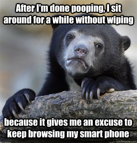 After I'm done pooping, I sit around for a while without wiping because it gives me an excuse to keep browsing my smart phone - After I'm done pooping, I sit around for a while without wiping because it gives me an excuse to keep browsing my smart phone  Confession Bear