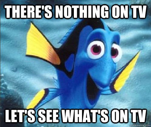 there's nothing on TV Let's see what's on TV - there's nothing on TV Let's see what's on TV  optimistic dory