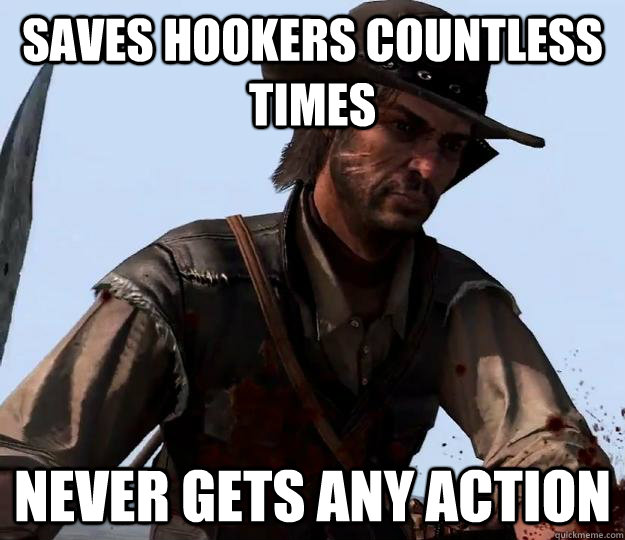 Saves hookers countless times Never gets any action  Red dead redemption
