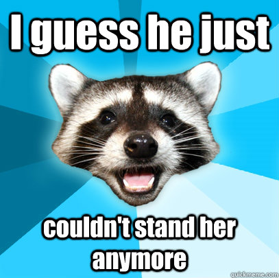 I guess he just couldn't stand her anymore - I guess he just couldn't stand her anymore  Lame Pun Coon