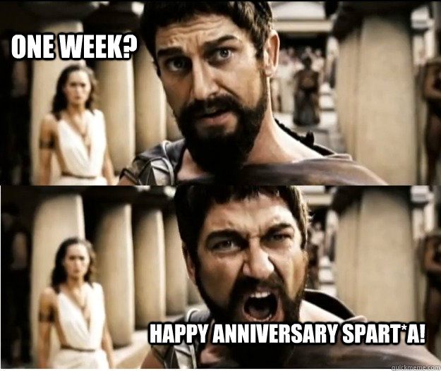 One week? Happy Anniversary SPART*A!