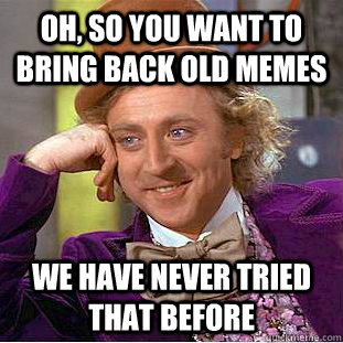 Oh, so you want to bring back old memes We have never tried that before - Oh, so you want to bring back old memes We have never tried that before  Condescending Wonka