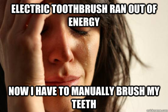 electric toothbrush ran out of energy now i have to manually brush my teeth - electric toothbrush ran out of energy now i have to manually brush my teeth  First World Problems