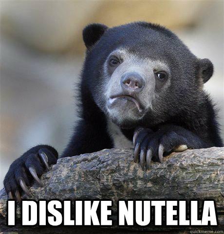 I dislike nutella -  I dislike nutella  Confession Bear