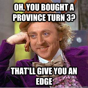 Oh, you bought a province turn 3? That'll give you an edge - Oh, you bought a province turn 3? That'll give you an edge  Condescending Wonka