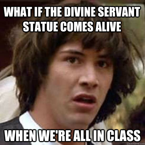 What if the divine servant statue comes alive when we're all in class  conspiracy keanu