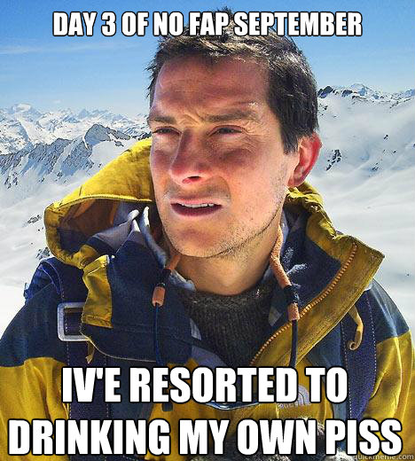 Day 3 of no fap september iv'e resorted to drinking my own piss - Day 3 of no fap september iv'e resorted to drinking my own piss  Bear Grylls