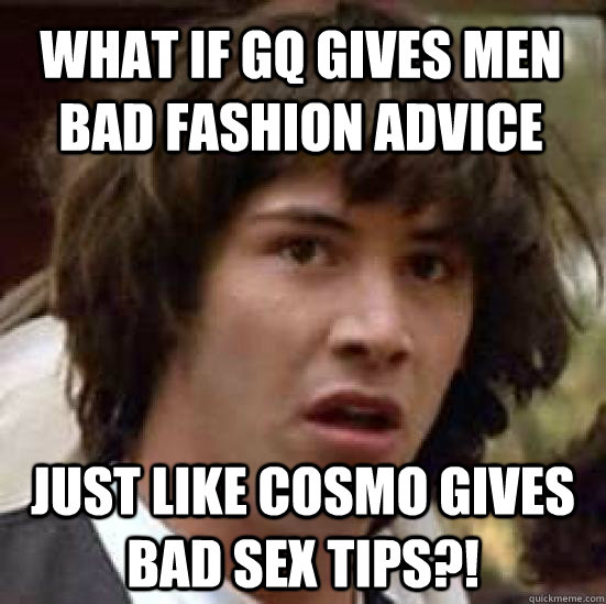 What if GQ gives men bad fashion advice  Just like Cosmo gives bad sex tips?! - What if GQ gives men bad fashion advice  Just like Cosmo gives bad sex tips?!  conspiracy keanu