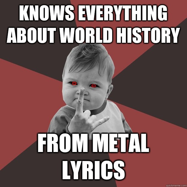 Knows everything about world history From metal lyrics - Knows everything about world history From metal lyrics  Metal Success Kid