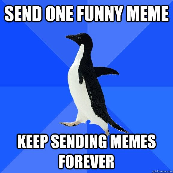 Send One Funny Meme Keep Sending Memes Forever Socially Awkward