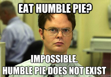 Eat humble pie? impossible. Humble pie does not exist - Eat humble pie? impossible. Humble pie does not exist  Schrute