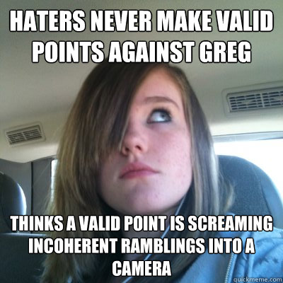 Haters never make valid points against Greg Thinks a valid point is screaming incoherent ramblings into a camera