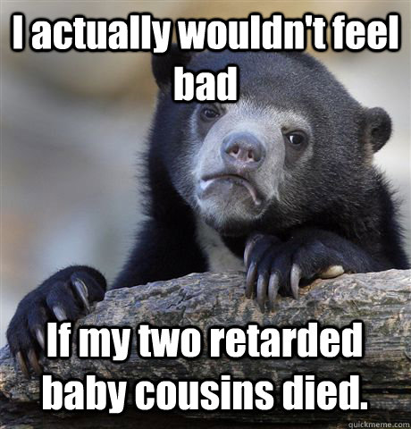 I actually wouldn't feel bad If my two retarded baby cousins died.  Confession Bear
