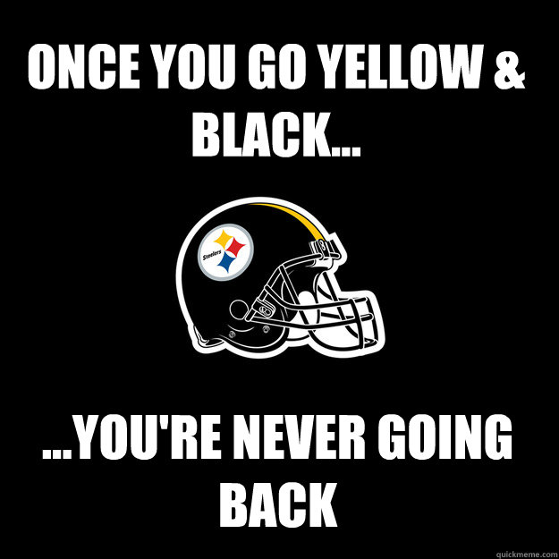 ONCE YOU GO YELLOW & BLACK... ...YOU'RE NEVER GOING BACK