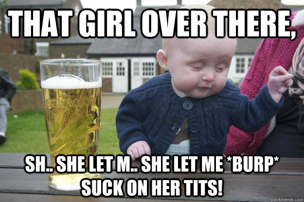 that girl over there, sh.. she let m.. she let me *burp* suck on her tits!  - that girl over there, sh.. she let m.. she let me *burp* suck on her tits!   drunk baby