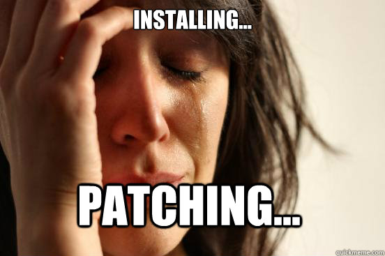 Installing... Patching... - Installing... Patching...  First World Problems